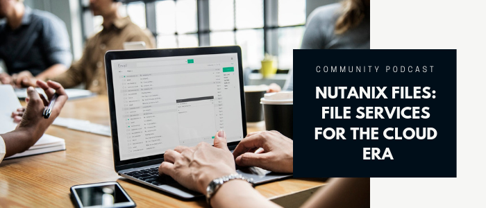 Community Podcast - Nutanix Files: File Storage for the Cloud Era