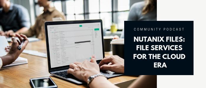 Community Podcast - Nutanix Files: File Storage for the Cloud Era