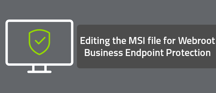 Editing the MSI file for Webroot Business Endpoint Protection