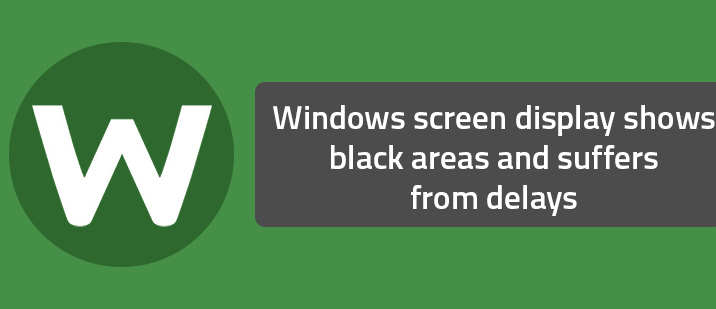 Windows screen display shows black areas and suffers from delays