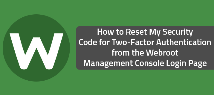 How to Reset My Security Code for Two-Factor Authentication from the Webroot Management Console Login Page