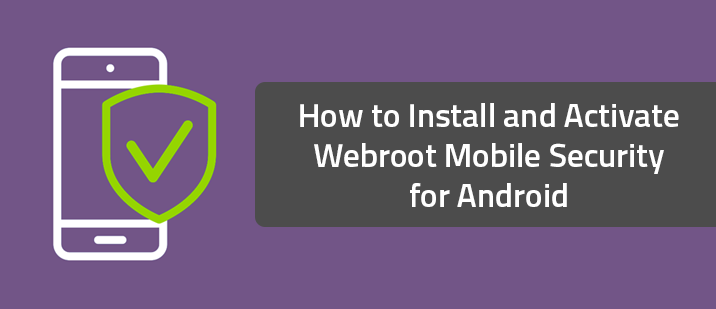 How to Install and Activate Webroot Mobile Security for Android
