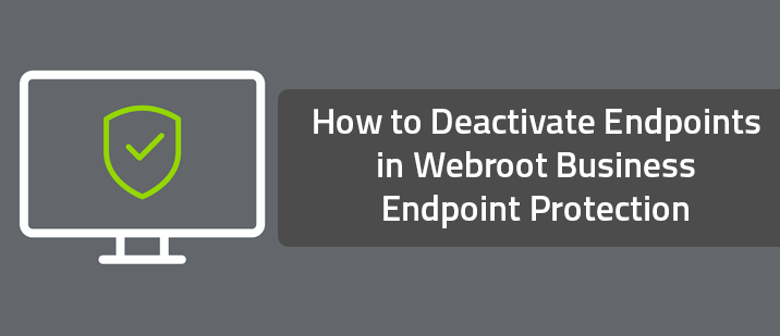 How to Deactivate Endpoints in Webroot Business Endpoint Protection