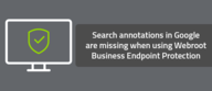 Search annotations in Google are missing when using Webroot Business Endpoint Protection
