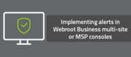 Implementing alerts in Webroot Business multi-site or MSP consoles