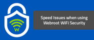 Speed issues when using Webroot WiFi Security