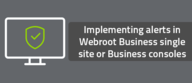 Implementing alerts in Webroot Business single site or Business consoles