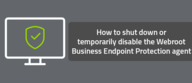 How to shut down or temporarily disable the Webroot Business Endpoint Protection agent
