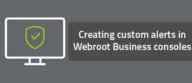 Creating custom alerts in Webroot Business consoles