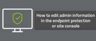 How to edit admin information in the endpoint protection or site console