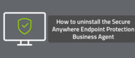 How to uninstall the SecureAnywhere Endpoint Protection Business Agent
