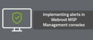 Implementing alerts in Webroot MSP Management consoles