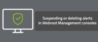 Suspending or deleting alerts in Webroot Management consoles