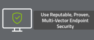 Use Reputable, Proven, Multi-Vector Endpoint Security