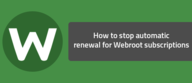 How to stop automatic renewal for Webroot subscriptions.