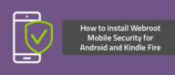 How to install Webroot Mobile Security for Android and Kindle Fire