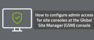 How to configure admin access for site consoles at the Global Site Manager (GSM) console
