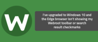 I've upgraded to Windows 10 and the Edge browser isn't showing my Webroot toolbar or search result checkmarks
