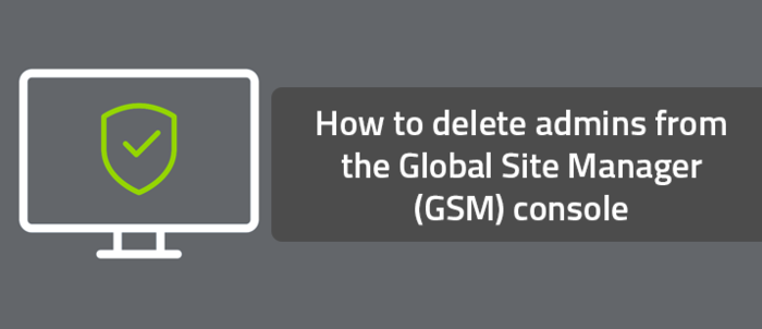 How to delete admins from the Global Site Manager (GSM) console