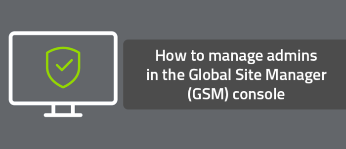 How to manage admins in the Global Site Manager (GSM) console