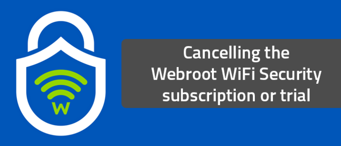 Cancelling the Webroot WiFi Security subscription or trial