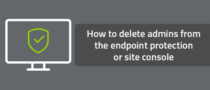 How to delete admins from the endpoint protection or site console