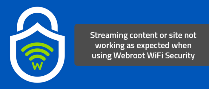 Streaming content or site not working as expected when using Webroot WiFi Security